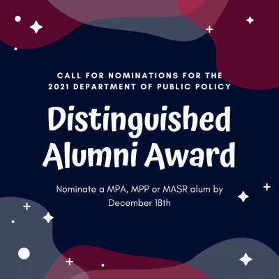 call for nominations for the 2021 Department of Public Policy Distinguished Alumni Award Nominate a MPA, MPP or MASR alum by December 18th